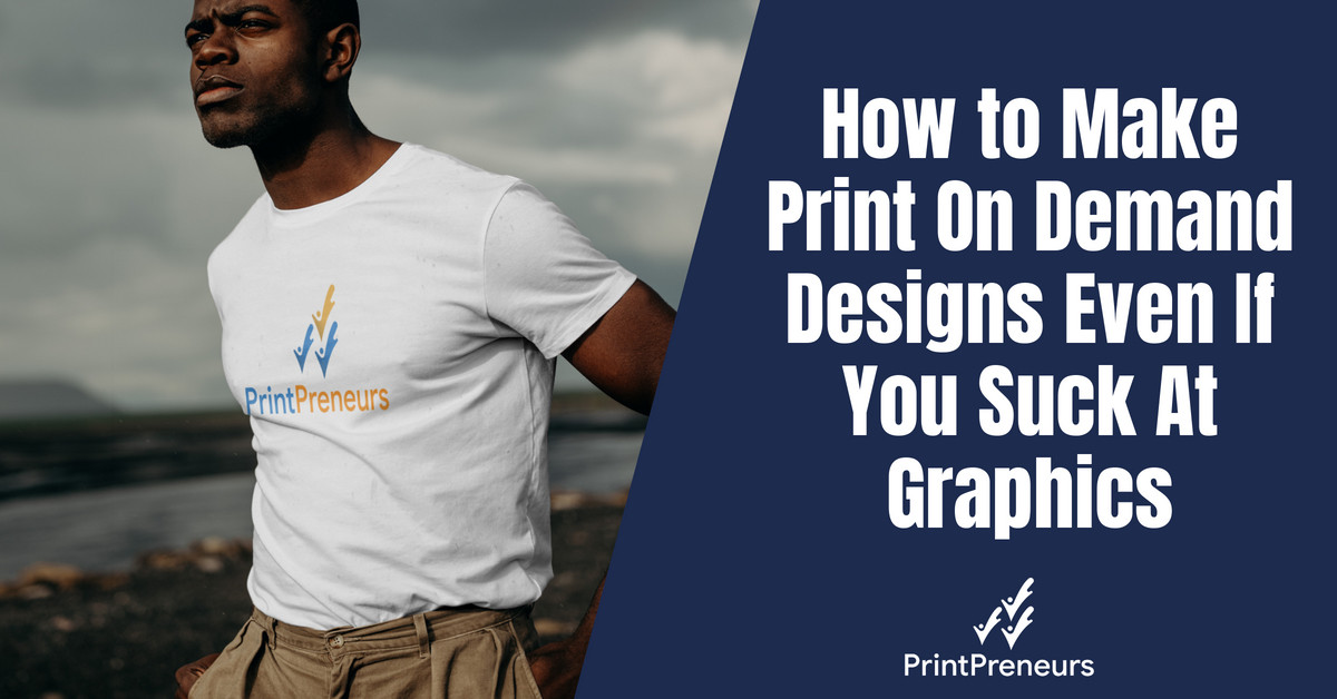 How to Make Print On Demand Designs Even If You Suck At Graphics